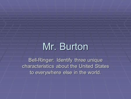 Mr. Burton Bell-Ringer: Identify three unique characteristics about the United States to everywhere else in the world.