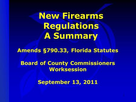 New Firearms Regulations A Summary Amends §790.33, Florida Statutes Board of County Commissioners Worksession September 13, 2011 1.