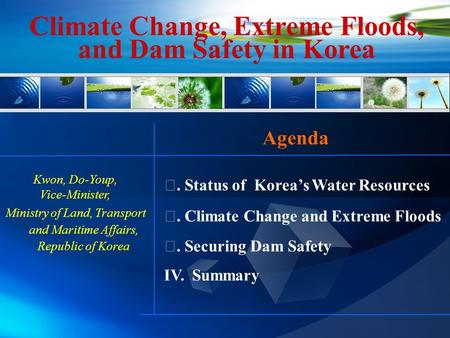 Ⅰ. Status of Korea's Water Resources Ⅱ. Climate Change and Extreme Floods Ⅲ. Securing Dam Safety IV. Summary Climate Change, Extreme Floods, and Dam Safety.