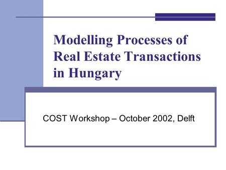 Modelling Processes of Real Estate Transactions in Hungary COST Workshop – October 2002, Delft.
