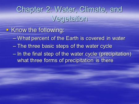 Chapter 2: Water, Climate, and Vegetation  Know the following: –What percent of the Earth is covered in water –The three basic steps of the water cycle.