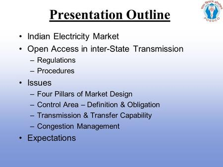 Presentation Outline Indian <strong>Electricity</strong> Market Open Access in inter-State Transmission –Regulations –Procedures Issues –Four Pillars of Market Design –Control.