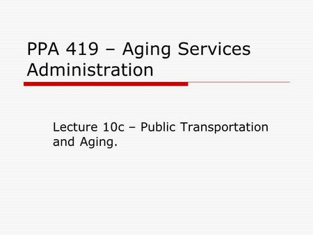 PPA 419 – Aging Services Administration Lecture 10c – Public Transportation and Aging.