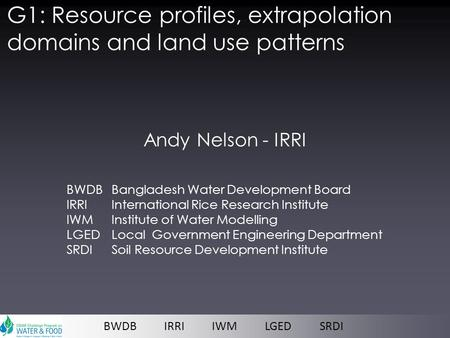 G1: Resource profiles, extrapolation domains and land use patterns Andy Nelson - IRRI BWDB IRRI IWM LGED SRDI BWDB Bangladesh Water Development Board IRRI.