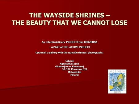 THE WAYSIDE SHRINES – THE BEAUTY THAT WE CANNOT LOSE An Interdisciplinary PROJECT From KORZENNA – A PART of THE ACTIVE PROJECT – A PART of THE ACTIVE PROJECT.