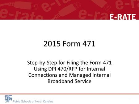 2015 Form 471 Step-by-Step for Filing the Form 471 Using DPI 470/RFP for Internal Connections and Managed Internal Broadband Service 1.