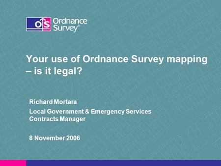 Your use of Ordnance Survey mapping – is it legal? Richard Mortara Local Government & Emergency Services Contracts Manager 8 November 2006.