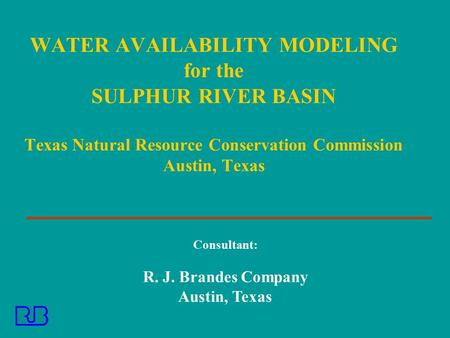 Consultant: R. J. Brandes Company Austin, Texas WATER AVAILABILITY MODELING for the SULPHUR RIVER BASIN Texas Natural Resource Conservation Commission.