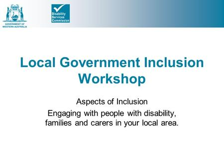 Local Government Inclusion Workshop Aspects of Inclusion Engaging with people with disability, families and carers in your local area.