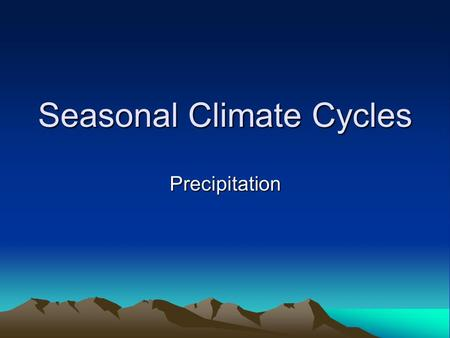 Seasonal Climate Cycles Precipitation. Precipitation Cycle NOTE THE FOLLOWNG LOW RAINFALL YEAR-ROUND OVER MOST OF TROPICAL OCEANS SPARSE RAINFALL YEAR-ROUND.