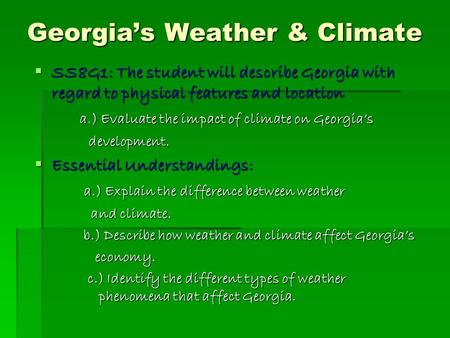 Georgia's Weather & Climate  SS8G1: The student will describe Georgia with regard to physical features and location a.) Evaluate the impact of climate.