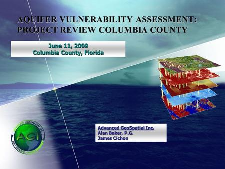 AQUIFER VULNERABILITY ASSESSMENT: PROJECT REVIEW COLUMBIA COUNTY June 11, 2009 Columbia County, Florida Advanced GeoSpatial Inc. Alan Baker, P.G. James.