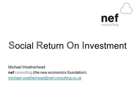 S ocial R eturn O n I nvestment Michael Weatherhead nef consulting (the new economics foundation)