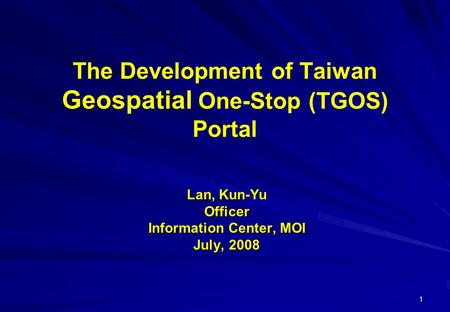 1 The Development of Taiwan Geospatial One-Stop (TGOS) Portal Lan, Kun-Yu Officer Information Center, MOI July, 2008.