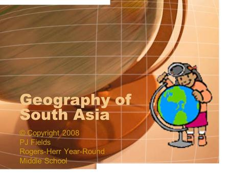 Geography of South Asia © Copyright 2008 PJ Fields Rogers-Herr Year-Round Middle School.