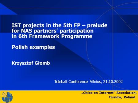 """Cities on Internet"" Association, Tarnów, Poland IST projects in the 5th FP – prelude for NAS partners' participation in 6th Framework Programme Polish."