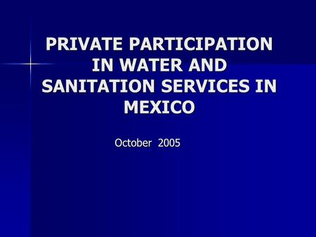 PRIVATE PARTICIPATION IN WATER AND SANITATION SERVICES IN MEXICO October 2005.
