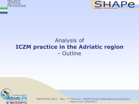 MEDITERRE 2012 – Bari, 1 st February - SHAPE Project International Conference Marko Prem (PAP/RAC) Analysis of ICZM practice in the Adriatic region - Outline.