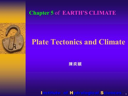 1 Plate Tectonics and Climate 陳奕穎 Chapter 5 of EARTH'S CLIMATE Institute of Hydrological Sciences.