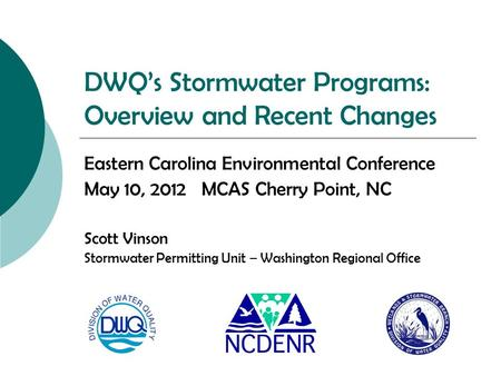 DWQ's Stormwater Programs: Overview and Recent Changes Eastern Carolina Environmental Conference May 10, 2012 MCAS Cherry Point, NC Scott Vinson Stormwater.