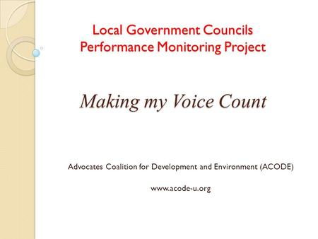 Local Government Councils Performance Monitoring Project Making my Voice Count Advocates Coalition for Development and Environment (ACODE) www.acode-u.org.