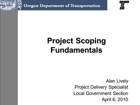 Project Scoping Fundamentals Alan Lively Project Delivery Specialist Local Government Section April 6, 2010.
