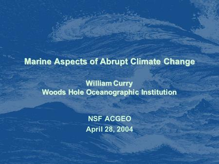 Marine Aspects of Abrupt Climate Change NSF ACGEO April 28, 2004 William Curry Woods Hole Oceanographic Institution.