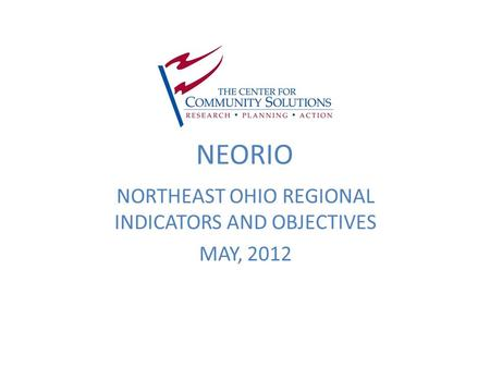 NEORIO NORTHEAST OHIO REGIONAL INDICATORS AND OBJECTIVES MAY, 2012.