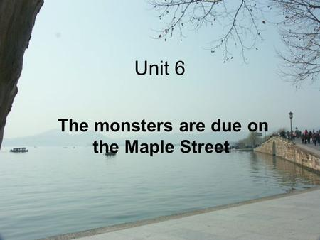 Unit 6 The monsters are due on the Maple Street. I. Questions for discussion 1.What is the setting of the story? Can you describe this town? 2.What happened.