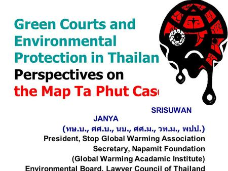 Green Courts and Environmental Protection in Thailand: Perspectives on the Map Ta Phut Case SRISUWAN JANYA ( ทษ. บ., ศศ. บ., นบ., ศศ. ม., วท. ม., พปป.)