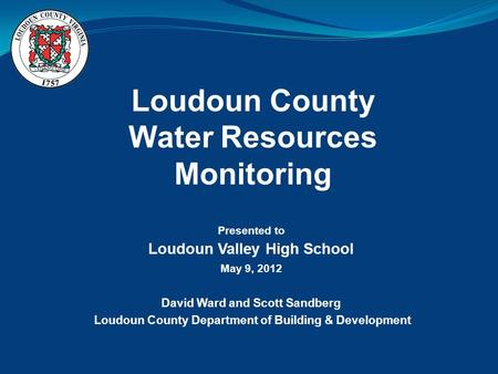 Loudoun County Water Resources Monitoring Presented to Loudoun Valley High School May 9, 2012 David Ward and Scott Sandberg Loudoun County Department of.