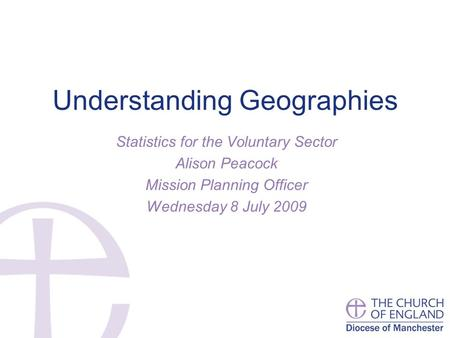 Understanding Geographies Statistics for the Voluntary Sector Alison Peacock Mission Planning Officer Wednesday 8 July 2009.