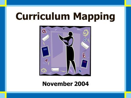 Curriculum Mapping November 2004. Types of Curriculum Recommended – Standards as defined by experts in their field. Written – State standards, local goals.