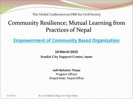 The Global Conference on DRR for Civil Society Community Resilience; Mutual Learning from Practices of Nepal Empowerment of Community Based Organization.