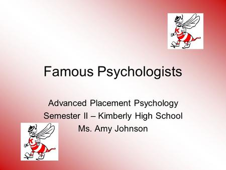 Famous Psychologists Advanced Placement Psychology Semester II – Kimberly High School Ms. Amy Johnson.
