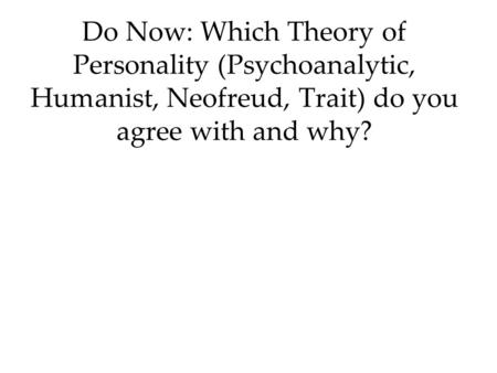Do Now: Which Theory of Personality (Psychoanalytic, Humanist, Neofreud, Trait) do you agree with and why?