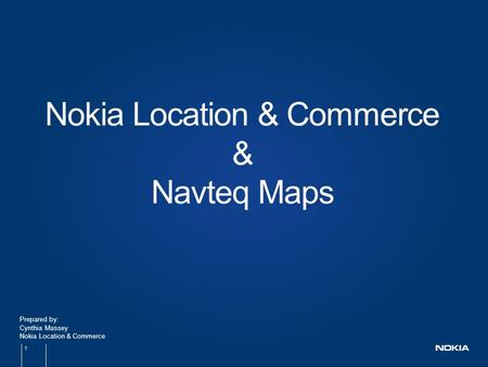 1 Prepared by: Cynthia Massey Nokia Location & Commerce Nokia Location & Commerce & Navteq Maps.