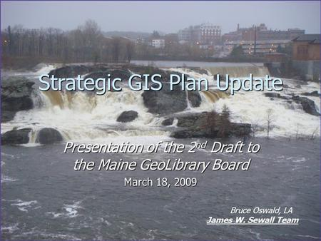 Strategic GIS Plan Update Presentation of the 2 nd Draft to the Maine GeoLibrary Board March 18, 2009 Bruce Oswald, LA James W. Sewall Team.