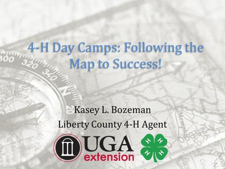 4-H Day Camps: Following the Map to Success! Kasey L. Bozeman Liberty County 4-H Agent.