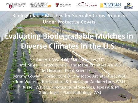 Biodegradable Mulches for Specialty Crops Produced Under Protective Covers Evaluating Biodegradable Mulches in Diverse Climates in the U.S. Annette Wszelaki,