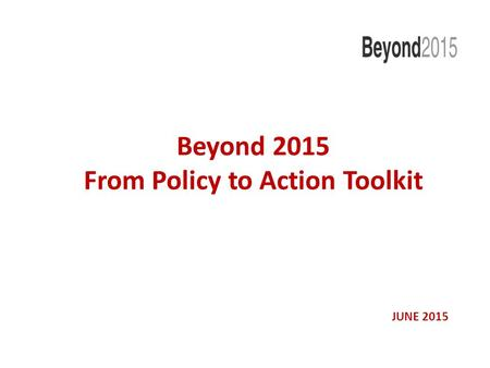 Beyond 2015 From Policy to Action Toolkit JUNE 2015.