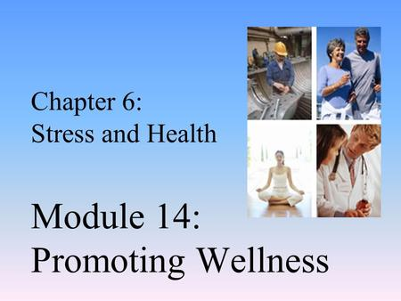 Chapter 6: Stress and Health Module 14: Promoting Wellness.