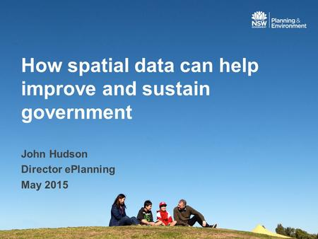 How spatial data can help improve and sustain government John Hudson Director ePlanning May 2015.