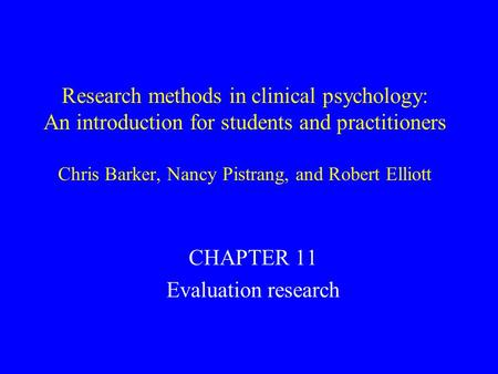 Research methods in clinical psychology: An introduction for students and practitioners Chris Barker, Nancy Pistrang, and Robert Elliott CHAPTER 11 Evaluation.