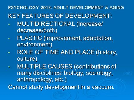 PSYCHOLOGY 2012: ADULT DEVELOPMENT & AGING KEY FEATURES OF DEVELOPMENT: MULTIDIRECTIONAL (increase/ decrease/both) MULTIDIRECTIONAL (increase/ decrease/both)