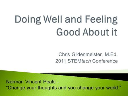 "Chris Gildenmeister, M.Ed. 2011 STEMtech Conference Norman Vincent Peale - ""Change your thoughts and you change your world."""
