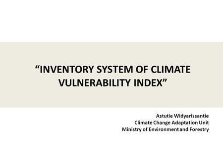 "Astutie Widyarissantie Climate Change Adaptation Unit Ministry of Environment and Forestry ""INVENTORY SYSTEM OF CLIMATE VULNERABILITY INDEX"""