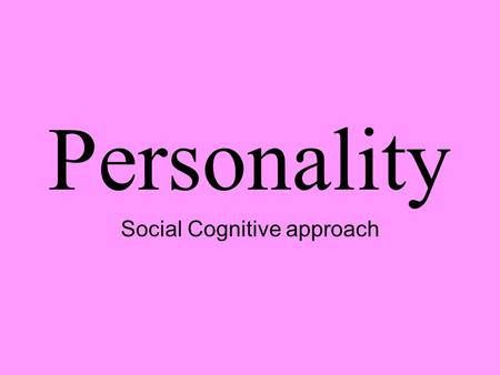 Personality Social Cognitive approach. Social Cognitive- Bandura understanding personality involves considering the situation and thoughts before, during,