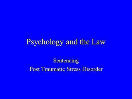Psychology and the Law Sentencing Post Traumatic Stress Disorder.