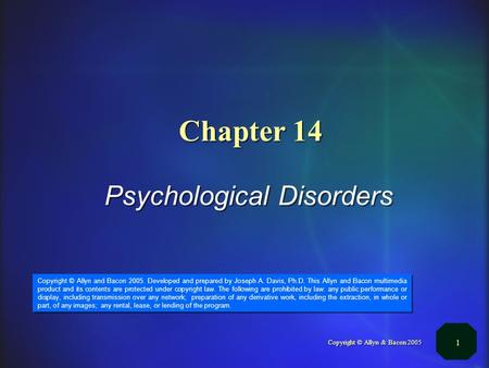 Copyright © Allyn & Bacon 2005 1 Chapter 14 Psychological Disorders Copyright © Allyn and Bacon 2005. Developed and prepared by Joseph A. Davis, Ph.D.